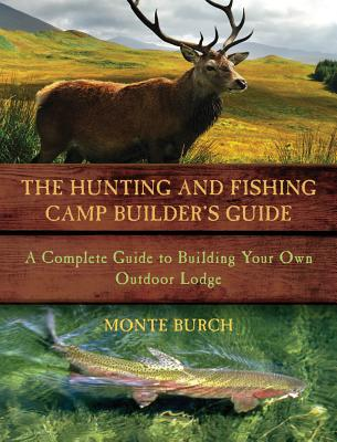 The Hunting and Fishing Camp Builder's Guide By Burch, Monte
